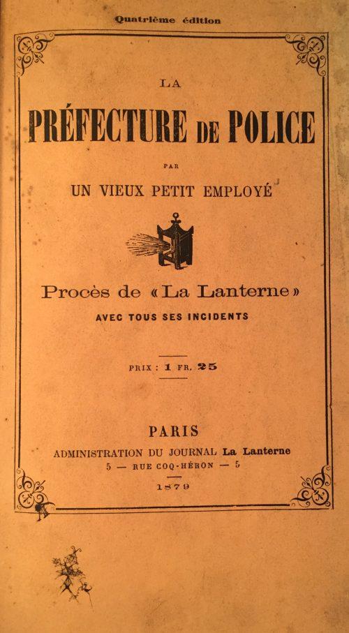 La Préfecture de Police, par un vieux petit employé - Procès de La Lanterne. La Lanterne, Paris, 1879.
